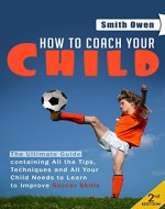 Soccer: Tips, Techniques and Secrets Your Child Needs to Learn to Improve Soccer Skills - How to Coach Your Child! (soccer tips, soccer coaching, soccer drills, soccer books, how to play soccer) - Book Cover
