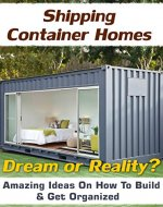 Shipping Container Homes. Dream Or Reality? Amazing  Ideas On How To Build & Get Organized!: (tiny house living, shipping container, shipping containers, ... construction, shipping container designs) - Book Cover