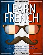 FRENCH: Learn French - French Verbs & French Vocabulary - The Ultimate Crash Course to Learning the Basics of the French Language In No Time (French, France, ... verbs, tourists, dictionary Book 1) - Book Cover