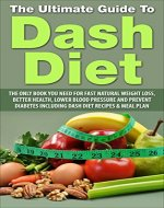 Dash Diet: The Ultimate Guide To Dash Diet: The Only Book You Need For Fast Natural Weight Loss, Better Health, Lower Blood Pressure and Prevent Diabetes ... Diet, Sugar Addiction, Stretch Marks) - Book Cover