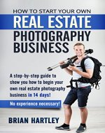 How to Start Your Own Real Estate Photography Business!: A Step-by-Step Guide to Show You How to Begin Your Own Real Estate Photography Business in 14 ... for real estate, photographing houses) - Book Cover