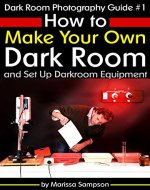 Dark Room Photography Guide #1: How to Make Your Own Dark Room and Set Up Darkroom Equipment - Book Cover