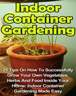 Indoor Container Gardening: 25 Tips On How To Successfully Grow Your Own Vegetables, Herbs And Food Inside Your Home: Indoor Container Gardening Made Easy ... Indoor Container Gardening Books,) - Book Cover