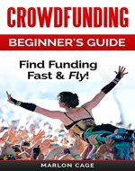 Crowdfunding: Funding: Beginner's Guide - Find Funding Fast & Fly! (Crowdfunding, Funding, Funding a Startup, Grants, Kickstarter, Crowd Funding, Business Loans, Small Business Finance) - Book Cover