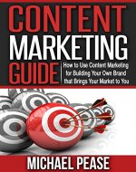 CONTENT MARKETING GUIDE - How to Use Content Marketing for Building Your Own Brand that Brings Your Market to You - Book Cover