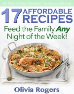 17 Affordable Recipes: Feed the Family With These Recipes For Any Night of the Week! - Book Cover