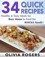 34 Quick Recipes: Healthy & Tasty Meals for Busy Moms to Feed The Whole Family! - Book Cover