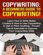 Copywriting: A Beginners Guide To Copywriting!: Learn How to Write Better Content & How to Use Copywriting to Sell or Pitch Anything - Proven Tips & Exercises ... Your Copywriting, Copywriter, Copywrite) - Book Cover