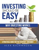 Investing Should Be Easy : Why Investing Works: A Practical Guide for the Everyday Consumer Second Edition - Book Cover