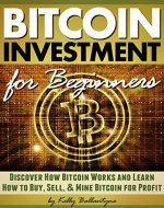 Bitcoin Investment for Beginners: Discover How Bitcoin Works and Learn How to Buy, Sell, and Mine Bitcoin for Profit - Book Cover