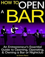 How to Open a Bar: An Entrepreneur's Essential Guide to Opening, Operating, and Owning a Bar or Nightclub - Book Cover