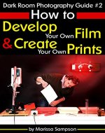 Dark Room Photography Guide #2: How to Develop Your Own Film and Create Your Own Prints in a Dark Room - Book Cover