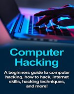 Computer Hacking: A beginners guide to computer hacking, how to hack, internet skills, hacking techniques, and more! Kindle Edition