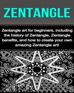 Zentangle: Zentangle art for beginners, including the history of Zentangle, Zentangle benefits, and how to create your own amazing Zentangle art! - Book Cover