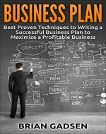 Business Plan: Best Proven Techniques to Writing a Successful Business Plan to Maximize a Profitable Business (Job Interview,Negotiating,Sales,Resumes,Persuasion,Business Plan Writing Book 3) - Book Cover