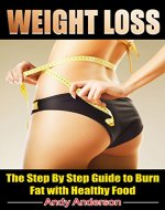 Weight Loss: The Step By Step Guide to Burn Fat with Healthy Food (Low Fat, Lose Belly Fat, Paleo Diet, Ketogenic Diet, Keto Diet, Smoothie, Clean Eating) - Book Cover
