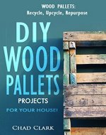 Wood Pallets: Recycle, Upcycle, Repurpose. DIY Wood Pallets Projects For Your House!: DIY projects, DIY household hacks, DIY projects for your home and everyday life) - Book Cover