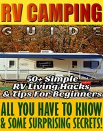 RV Camping Guide 50+ Simple RV Living Hacks & Tips For Beginners. All You Have To Know & Some Surprising Secrets!: (RVing full time, RV living, How to ... beginners, how to live in a car, van or RV) - Book Cover