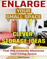 Enlarge Your Small Space 20+ Clever Storage Ideas That Will Maximize Your Living Space: Organizing small spaces, how to decorate small house, creative ... Small House, Small Space Decorating Book 1) - Book Cover