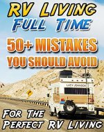 RV Living Full Time. 50+ Mistakes You Should Avoid For The Perfect RV Living: (RVing full time, RV living, How to live in a car, How to live in a car van ... beginners, how to live in a car, van or RV) - Book Cover