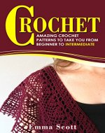 Crochet: Amazing Crochet Patterns To Take You From Beginner to Intermediate (Crafts, Crochet, Knitting, Crafts and Hobbies) - Book Cover