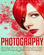 Photography: Photoshop How-to's for a Flawless Face Finish Digital Photography and Portrait Photography - Book Cover