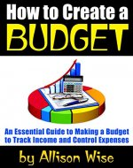How to Create a Budget: An Essential Guide to Making a Budget to Track Income and Control Expenses - Book Cover