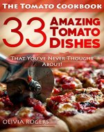 The Tomato Cookbook: 33 Amazing Tomato Dishes That You've Never Thought About! - Book Cover