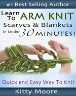 Learn To Arm Knit: Quick & Easy Way to Knit Scarves & Blankets In Under 30 Minutes - Book Cover