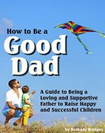 How to Be a Good Dad: A Guide to Being a Loving and Supportive Father to Raise Happy and Successful Children - Book Cover