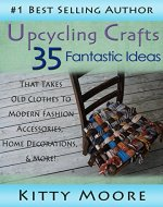Upcycling Crafts: 35 Fantastic Ideas That Takes Old Clothes To Modern Fashion Accessories, Home Decorations, & More! - Book Cover