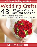 Wedding Crafts: 43 Elegant Crafts You Can Use For Center Pieces, Flowers, Decorations, & Much More! - Book Cover