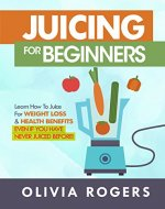 Juicing for Beginners: Learn How to Juice for Weight Loss...