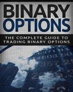 Binary Options: The Complete Guide To Binary Options Trading (Binary Options Trading Strategies For Beginners To Building Wealth, Stock Trading) - Book Cover