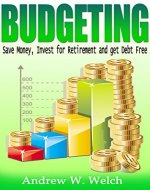 Finance: Budgeting - Save Money, Invest For Retirement and Get Debt Free (Financial Freedom, Financial Success, Investing For Beginners, Frugal Living, Budgeting Money, Get Rich, Money Management) - Book Cover