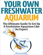 Freshwater Aquarium: Your Own Freshwater Aquarium - The Ultimate Guide To Set Up A Freshwater Aquarium Like An Expert (Aquarium Guide, Freshwater Tank, Aquarium Set Up) - Book Cover