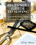 Beginners Guide To Sewing: Quick & Easy Way To Learn How To Sew - Along With 8 Beginners' Patterns - Book Cover