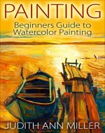 Painting: Beginners Guide to Watercolor Painting (Painting,Oil Painting,Acrylic Painting,Water Color Painting,Painting Techniques Book 3) - Book Cover