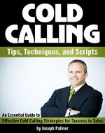Cold Calling Tips, Techniques, and Scripts: An Essential Guide to Effective Cold Calling Strategies for Success in Sales - Book Cover