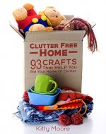 Clutter Free Home (2nd Edition): 93 Crafts That Help Rid Your Home Of Clutter! (Cleaning) - Book Cover