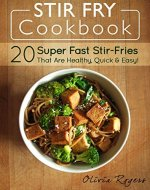 Stir Fry Cookbook: 20 Super Fast Stir-Fries That Are Healthy, Quick & Easy! - Book Cover