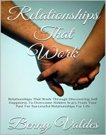Relationships That Work: Relationships That Work Through Discovering Self Happiness To Overcome Hidden Scars From Your Past For Successful Relationships For Life - Book Cover