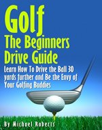 Golf: The Beginners Drive Guide FREE BONUS Ebook Inside!: Learn How To Drive The Ball 30 Yards Further and Be the Envy of Your Golf Buddies, What the best clubs to use, - Book Cover