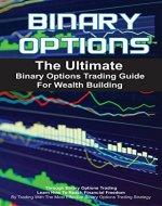 Binary Options: The Ultimate Binary Options Trading Guide For Wealth Building Through Binary Options Trading - How To Reach Financial Freedom By Trading ... Strategies, Binary Options Strategy) - Book Cover