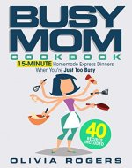 The Busy Mom Cookbook: 15-Minute Homemade Express Dinners When You're Just Too Busy (40 Recipes Included)! - Book Cover