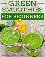 Green Smoothies For Beginners: 29 Ways to Add Green Smoothies to YOUR Life! - Book Cover