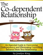 The Co-dependent Relationship: An Essential Guide to Overcoming Codependency and Eliminating Controlling Behavior from Your Relationship - Book Cover