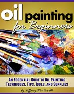 Oil Painting for Beginners: Learn How to Paint with Oils - An Essential Guide to Oil Painting Techniques, Tips, Tools, and Supplies - Book Cover