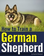 How to Train a German Shepherd: An Essential German Shepherd Training Guide - Book Cover