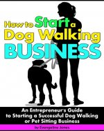 How to Start a Dog Walking Business: An Entrepreneur's Guide to Starting a Successful Dog Walking or Pet Sitting Business - Book Cover